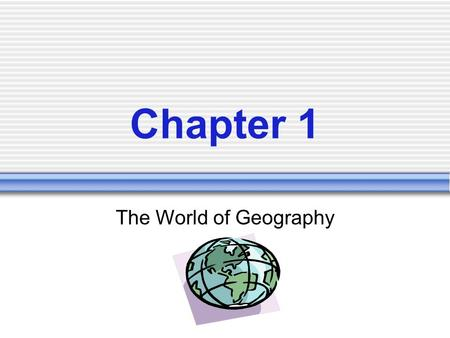 Chapter 1 The World of Geography.