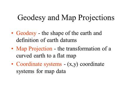 Geodesy and Map Projections Geodesy - the shape of the earth and definition of earth datums Map Projection - the transformation of a curved earth to a.