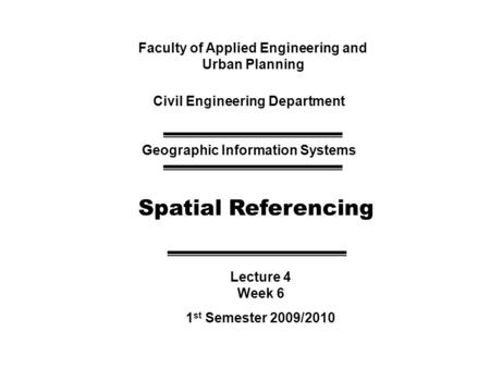 Faculty of Applied Engineering and Urban Planning Civil Engineering Department Geographic Information Systems Spatial Referencing Lecture 4 Week 6 1 st.