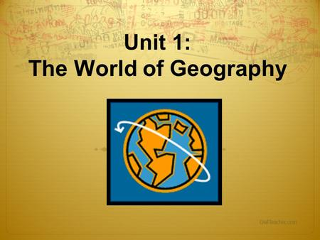 Unit 1: The World of Geography OwlTeacher.com. What is Geography? * It is the study of the EARTH *Geography mixes up the physical and human aspects of.