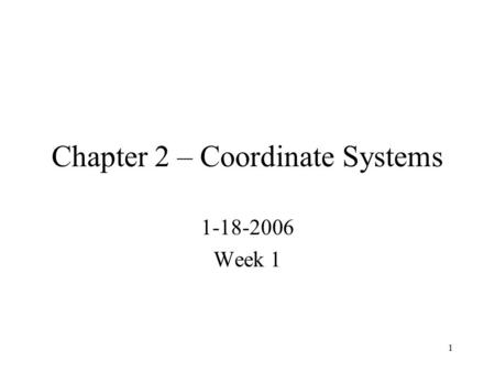 1 Chapter 2 – Coordinate Systems 1-18-2006 Week 1.