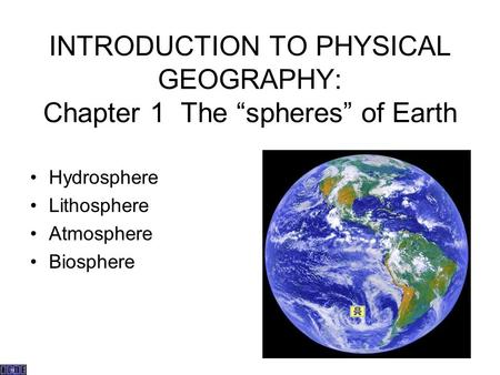 "INTRODUCTION TO PHYSICAL GEOGRAPHY: Chapter 1 The ""spheres"" of Earth Hydrosphere Lithosphere Atmosphere Biosphere."