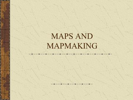 MAPS AND MAPMAKING.