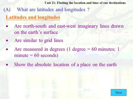 Unit 21: Finding the location and time of our destinations (A)What are latitudes and longitudes ? Latitudes and longitudes  Are north-south and east-west.