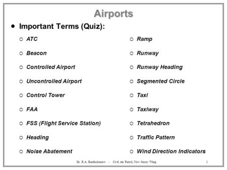 Dr. R.A. Bartholomew - Civil Air Patrol, New Jersey Wing1 Airports  Important Terms (Quiz):  ATC  Beacon  Controlled Airport  Uncontrolled Airport.