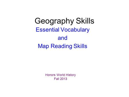 Geography Skills Essential Vocabulary and Map Reading Skills Honors World History Fall 2013.