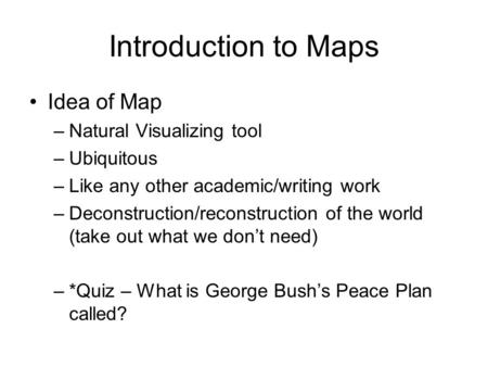 Introduction to Maps Idea of Map –Natural Visualizing tool –Ubiquitous –Like any other academic/writing work –Deconstruction/reconstruction of the world.