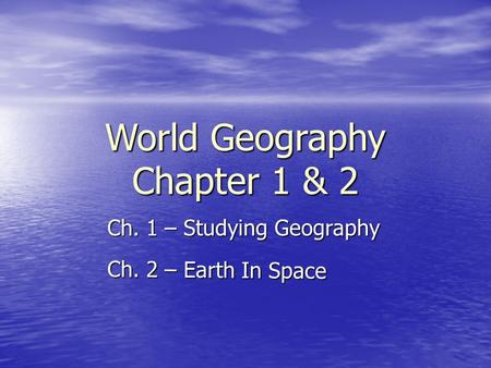 World Geography Chapter 1 & 2 Ch. 1 – Studying Geography Ch. 2 – Earth In Space.