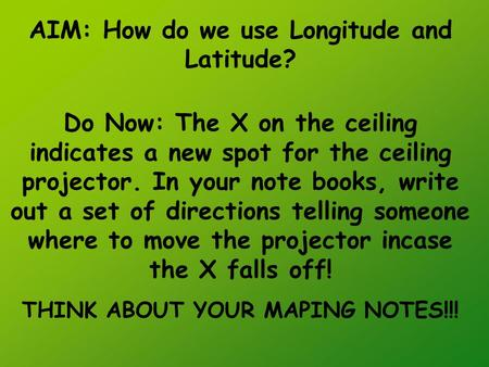 AIM: How do we use Longitude and Latitude? Do Now: The X on the ceiling indicates a new spot for the ceiling projector. In your note books, write out a.