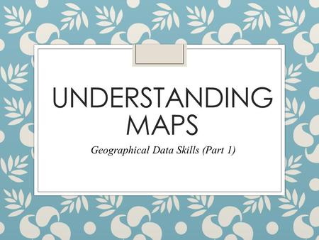 UNDERSTANDING MAPS Geographical Data Skills (Part 1)