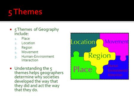 5 Themes of Geography include: 1. Place 2. Location 3. Region 4. Movement 5. Human-Environment Interaction  Understanding the 5 themes helps geographers.