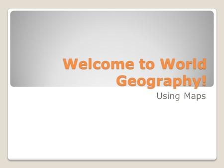 Welcome to World Geography! Using Maps. Basic Map Components Compasss Rose/Directional Indicator Legend/Key Scale.