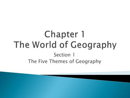 Section 1 The Five Themes of Geography.  Geography is the study of the Earth's surface, the connection between places, and the relationships between.