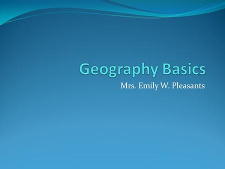 Mrs. Emily W. Pleasants. Geography Geography is concerned with the distribution of people and things and the location of places on the earth's surface,