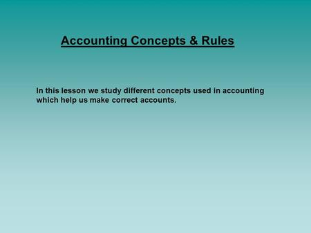 Accounting Concepts & Rules In this lesson we study different concepts used in accounting which help us make correct accounts.