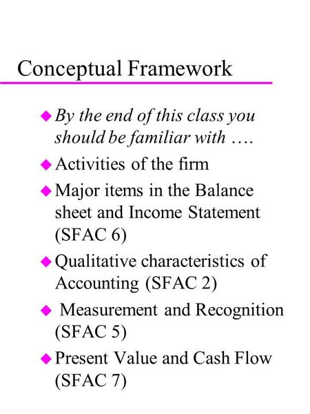 Conceptual Framework u By the end of this class you should be familiar with …. u Activities of the firm u Major items in the Balance sheet and Income Statement.