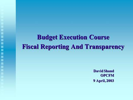 Budget Execution Course Fiscal Reporting And Transparency David Shand OPCFM 9 April, 2003.