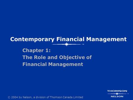 © 2004 by Nelson, a division of Thomson Canada Limited Chapter 1: The Role and Objective of Financial Management Contemporary Financial Management.