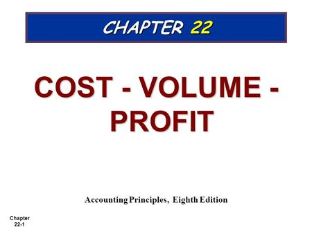 Chapter 22-1 CHAPTER 22 COST - VOLUME - PROFIT Accounting Principles, Eighth Edition.
