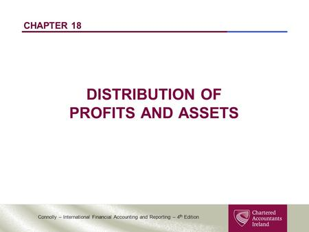 Connolly – International Financial Accounting and Reporting – 4 th Edition CHAPTER 18 DISTRIBUTION OF PROFITS AND ASSETS.