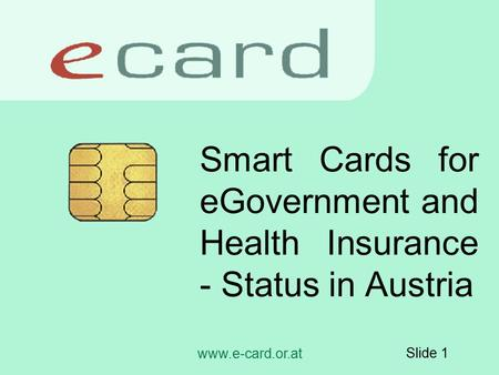 Www.e-card.or.at Slide 1 Smart Cards for eGovernment and Health Insurance - Status in Austria.