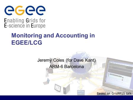 Monitoring and Accounting in EGEE/LCG Jeremy Coles (for Dave Kant) ARM-6 Barcelona Based on GridPP15 talk.