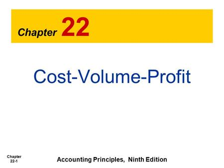 Chapter 22-1 Chapter 22 Cost-Volume-Profit Accounting Principles, Ninth Edition.