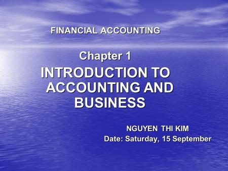 NGUYEN THI KIM Date: Saturday, 15 September FINANCIAL ACCOUNTING Chapter 1 INTRODUCTION TO ACCOUNTING AND BUSINESS.