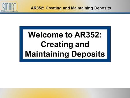 AR352: Creating and Maintaining Deposits Welcome to AR352: Creating and Maintaining Deposits.