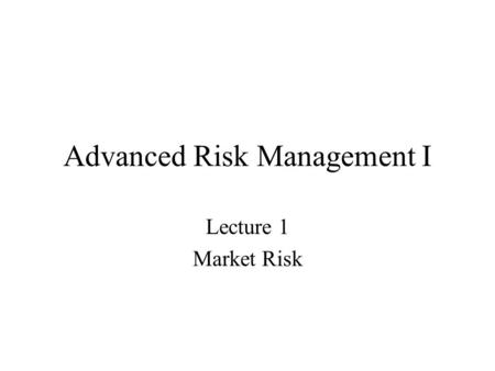 Advanced Risk Management I Lecture 1 Market Risk.