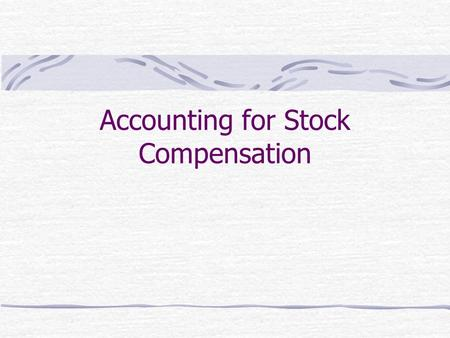 Accounting for Stock Compensation. Two Main Questions How should compensation expense be determined? Over what periods should compensation expense be.