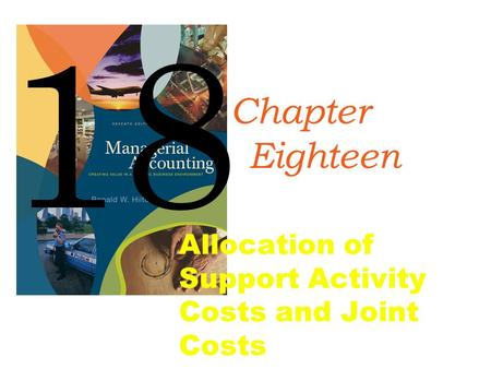 Copyright © 2008 by The McGraw-Hill Companies, Inc. All rights reserved. McGraw-Hill/Irwin Allocation of Support Activity Costs and Joint Costs 18 Chapter.