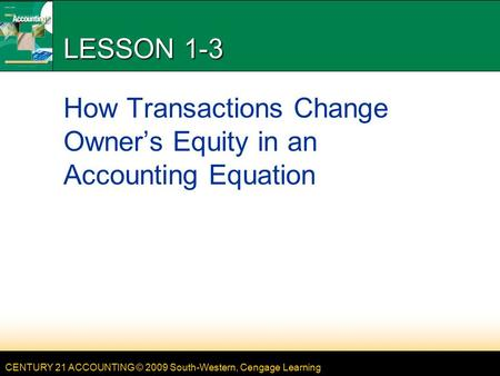 CENTURY 21 ACCOUNTING © 2009 South-Western, Cengage Learning LESSON 1-3 How Transactions Change Owner's Equity in an Accounting Equation.