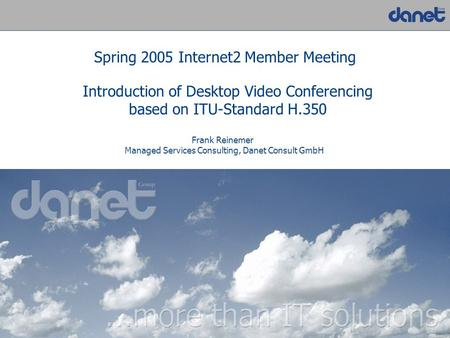 1 Introduction of Desktop Video Conferencing based on ITU-Standard H.350 Spring 2005 Internet2 Member Meeting Frank Reinemer Managed Services Consulting,