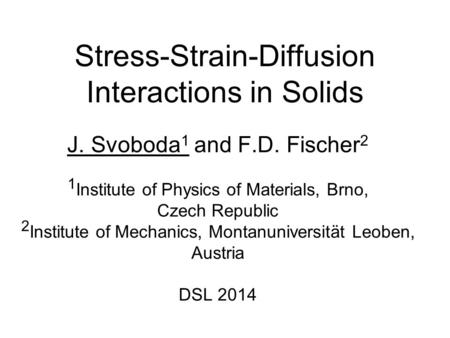 Stress-Strain-Diffusion Interactions in Solids J. Svoboda 1 and F.D. Fischer 2 1 Institute of Physics of Materials, Brno, Czech Republic 2 Institute of.