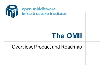 The OMII Overview, Product and Roadmap. © University of Southampton omii OMII_1 Delivering a secure, reliable, web services infrastructure for grid applications.