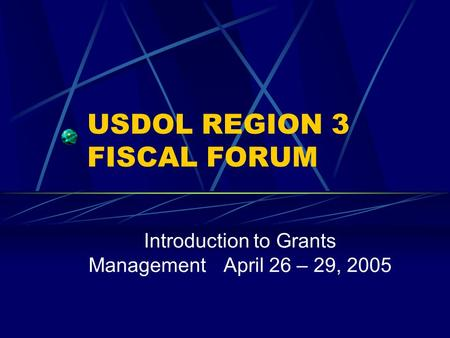 USDOL REGION 3 FISCAL FORUM Introduction to Grants ManagementApril 26 – 29, 2005.