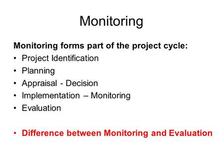 Monitoring Monitoring forms part of the project cycle: Project Identification Planning Appraisal - Decision Implementation – Monitoring Evaluation Difference.