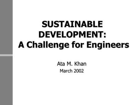 SUSTAINABLE DEVELOPMENT: A Challenge for Engineers Ata M. Khan March 2002.