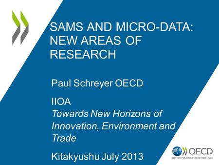 SAMS AND MICRO-DATA: NEW AREAS OF RESEARCH Paul Schreyer OECD IIOA Towards New Horizons of Innovation, Environment and Trade Kitakyushu July 2013.