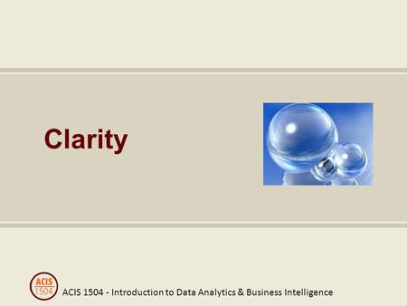 ACIS 1504 - Introduction to Data Analytics & Business Intelligence Clarity.