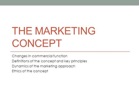 THE MARKETING CONCEPT Changes in commercial function Definitions of the concept and key principles Dynamics of the marketing approach Ethics of the concept.