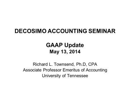 DECOSIMO ACCOUNTING SEMINAR GAAP Update May 13, 2014 Richard L. Townsend, Ph.D, CPA Associate Professor Emeritus of Accounting University of Tennessee.