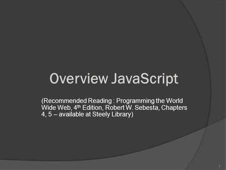 1 Overview JavaScript (Recommended Reading : Programming the World Wide Web, 4 th Edition, Robert W. Sebesta, Chapters 4, 5 – available at Steely Library)