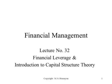 Copyright: M. S. Humayun1 Financial Management Lecture No. 32 Financial Leverage & Introduction to Capital Structure Theory.