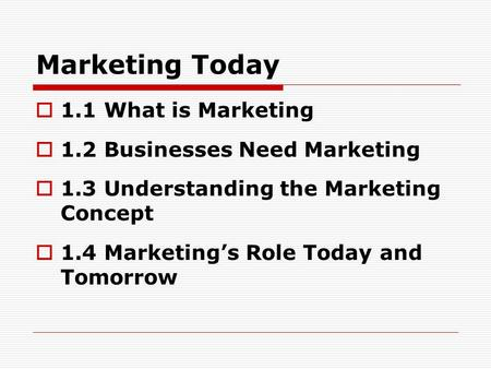 Marketing Today  1.1 What is Marketing  1.2 Businesses Need Marketing  1.3 Understanding the Marketing Concept  1.4 Marketing's Role Today and Tomorrow.