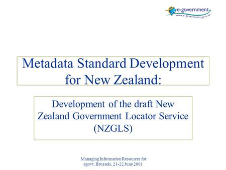 Managing Information Resources for egovt, Brussels, 21-22 June 2001 Metadata Standard Development for New Zealand: Development of the draft New Zealand.