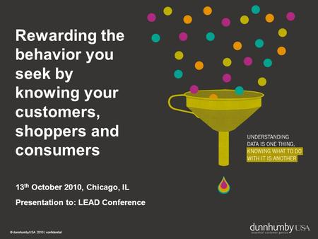© dunnhumbyUSA 2010 | confidential 1 Rewarding the behavior you seek by knowing your customers, shoppers and consumers 13 th October 2010, Chicago, IL.