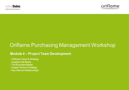 Oriflame Purchasing Management Workshop Module 4 – Project Team Development Oriflame Vision & Strategy Supplier Interfaces The Business Model Supply Vision.