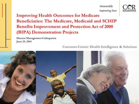 Customer-Centric Health Intelligence & Solutions Improving Health Outcomes for Medicare Beneficiaries: The Medicare, Medicaid and SCHIP Benefits Improvement.